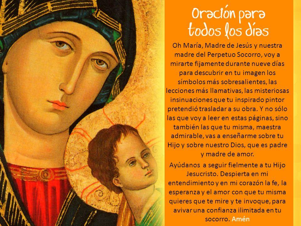 Oh María, Madre de Jesús y nuestra madre del Perpetuo Socorro, voy a mirarte fijamente durante nueve días para descubrir en tu imagen los símbolos más