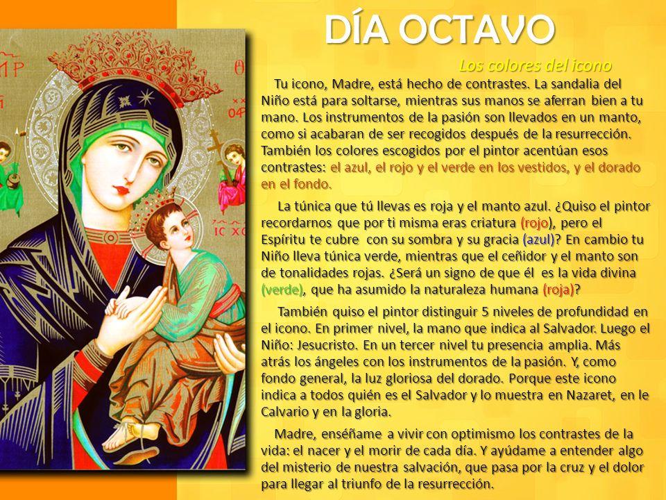 DÍA OCTAVO Los colores del icono Tu icono, Madre, está hecho de contrastes. La sandalia del Niño está para soltarse, mientras sus manos se aferran bie