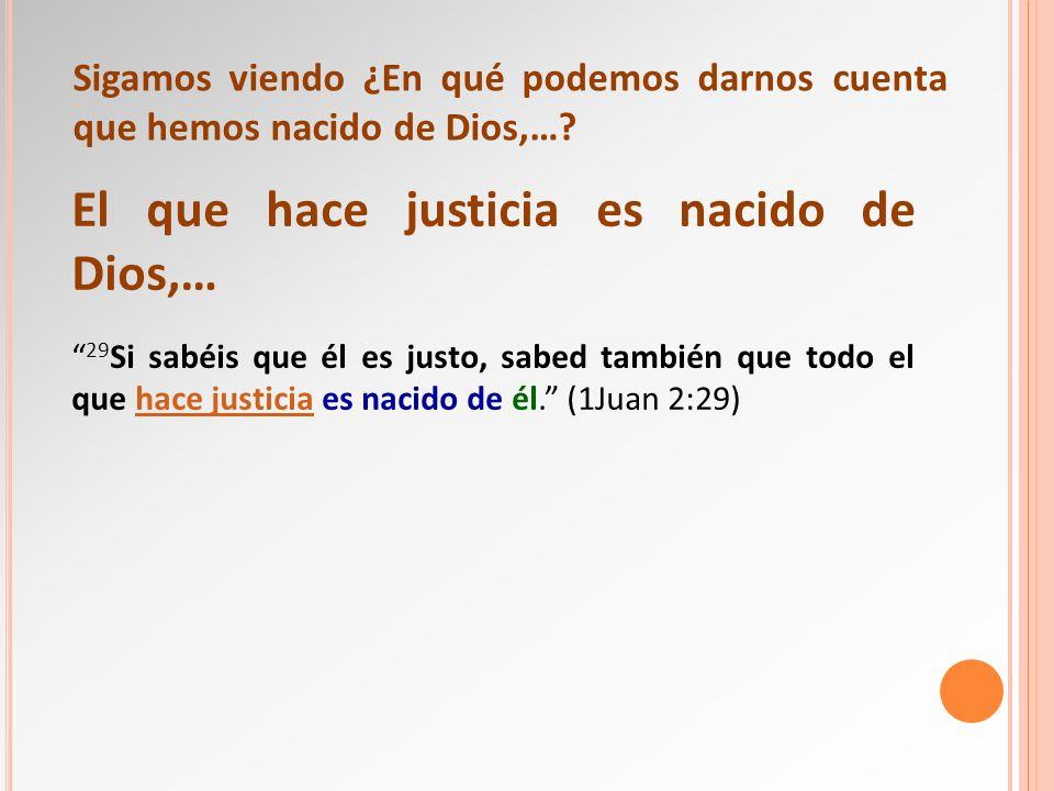 El que hace justicia es nacido de Dios,… 29 Si sabéis que él es justo, sabed también que todo el que hace justicia es nacido de él. (1Juan 2:29)hace j