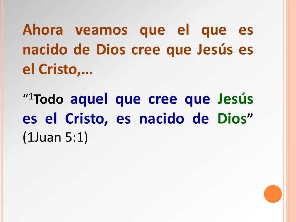 Ahora veamos que el que es nacido de Dios cree que Jesús es el Cristo,… 1 Todo aquel que cree que Jesús es el Cristo, es nacido de Dios (1Juan 5:1)