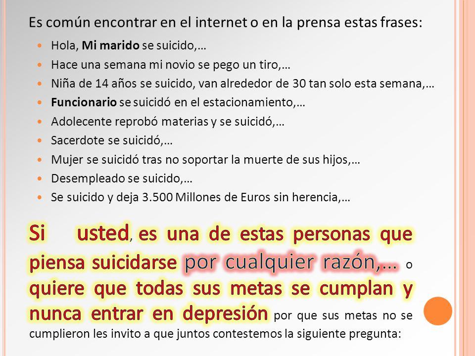 Hola, Mi marido se suicido,… Hace una semana mi novio se pego un tiro,… Niña de 14 años se suicido, van alrededor de 30 tan solo esta semana,… Funcion