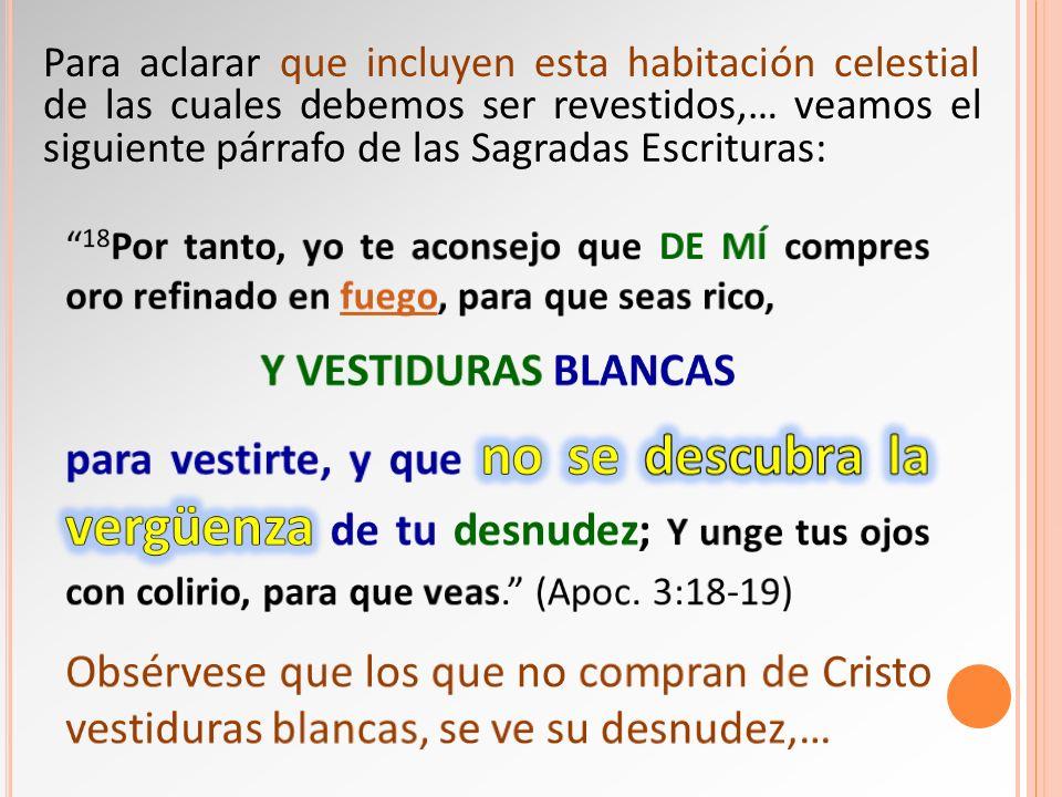 Para aclarar que incluyen esta habitación celestial de las cuales debemos ser revestidos,… veamos el siguiente párrafo de las Sagradas Escrituras: