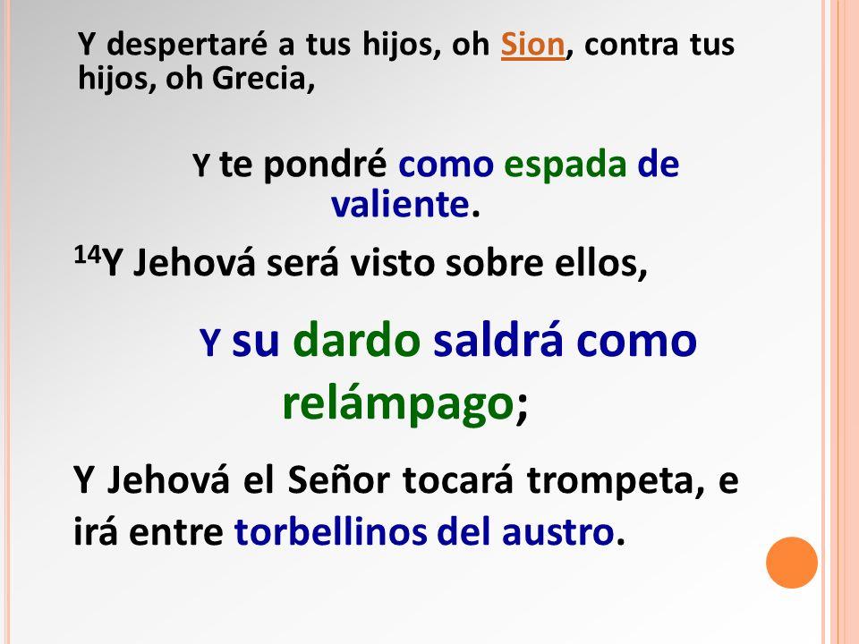 Y despertaré a tus hijos, oh Sion, contra tus hijos, oh Grecia,Sion Y te pondré como espada de valiente. 14 Y Jehová será visto sobre ellos, Y su dard