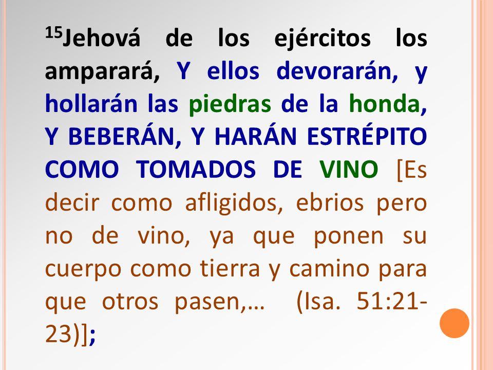 15 Jehová de los ejércitos los amparará, Y ellos devorarán, y hollarán las piedras de la honda, Y BEBERÁN, Y HARÁN ESTRÉPITO COMO TOMADOS DE VINO [Es