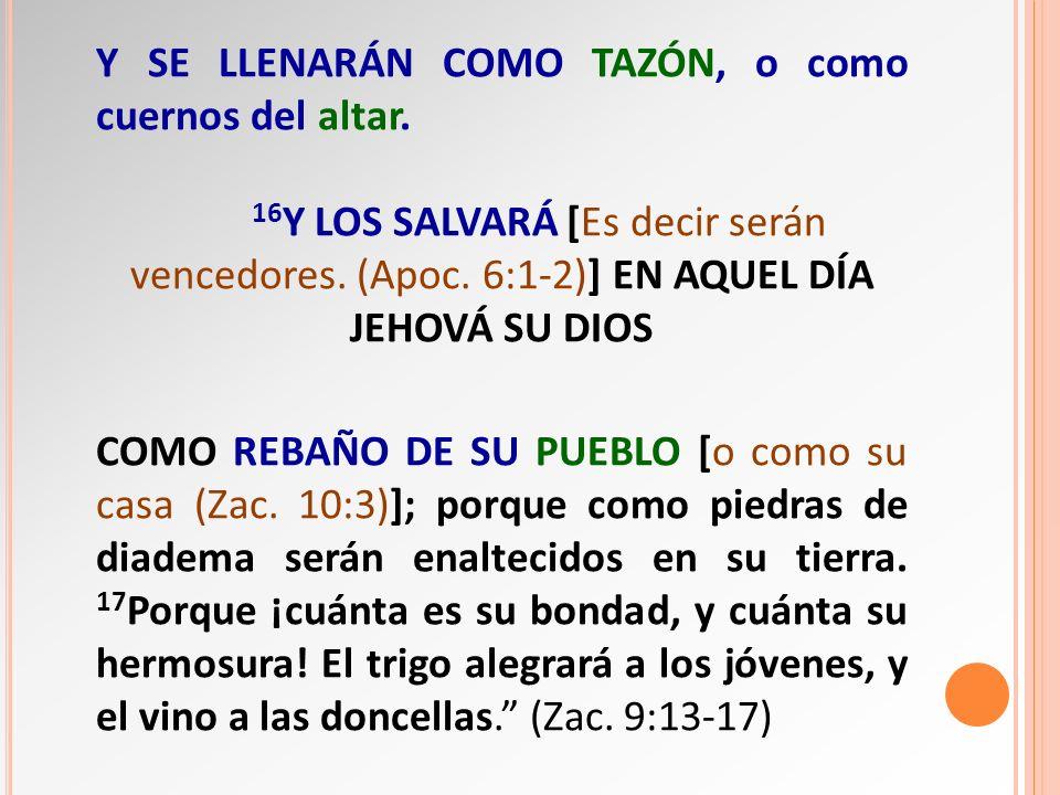 Y SE LLENARÁN COMO TAZÓN, o como cuernos del altar. 16 Y LOS SALVARÁ [Es decir serán vencedores. (Apoc. 6:1-2)] EN AQUEL DÍA JEHOVÁ SU DIOS COMO REBAÑ