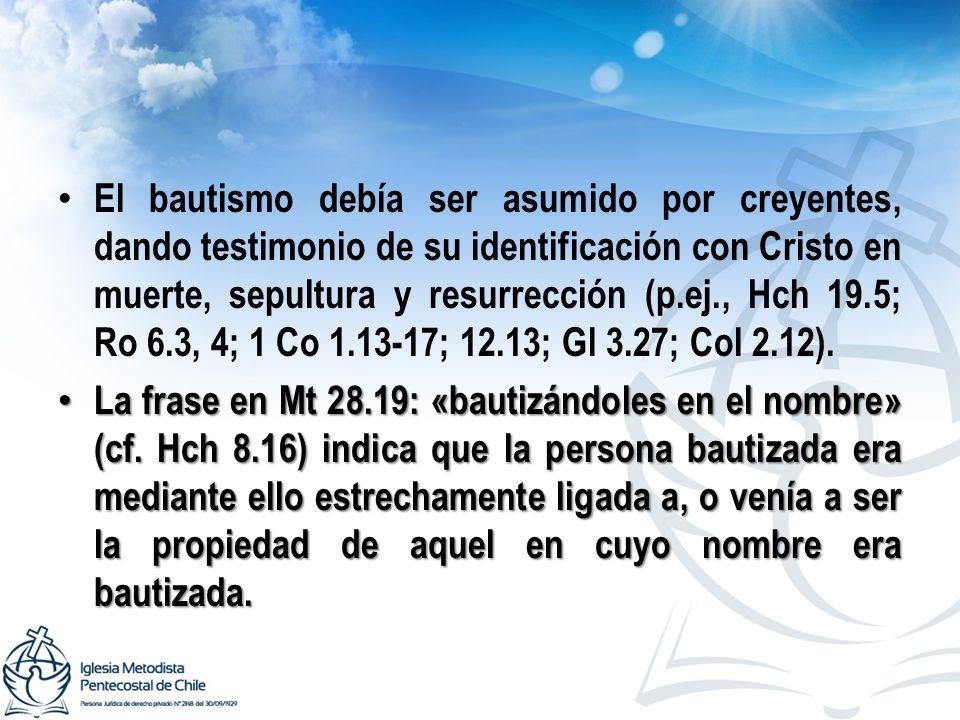 El bautismo debía ser asumido por creyentes, dando testimonio de su identificación con Cristo en muerte, sepultura y resurrección (p.ej., Hch 19.5; Ro
