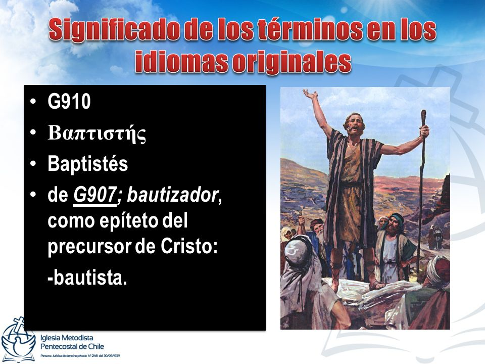 G910 Βαπτιστής Baptistés de G907; bautizador, como epíteto del precursor de Cristo: -bautista. G910 Βαπτιστής Baptistés de G907; bautizador, como epít