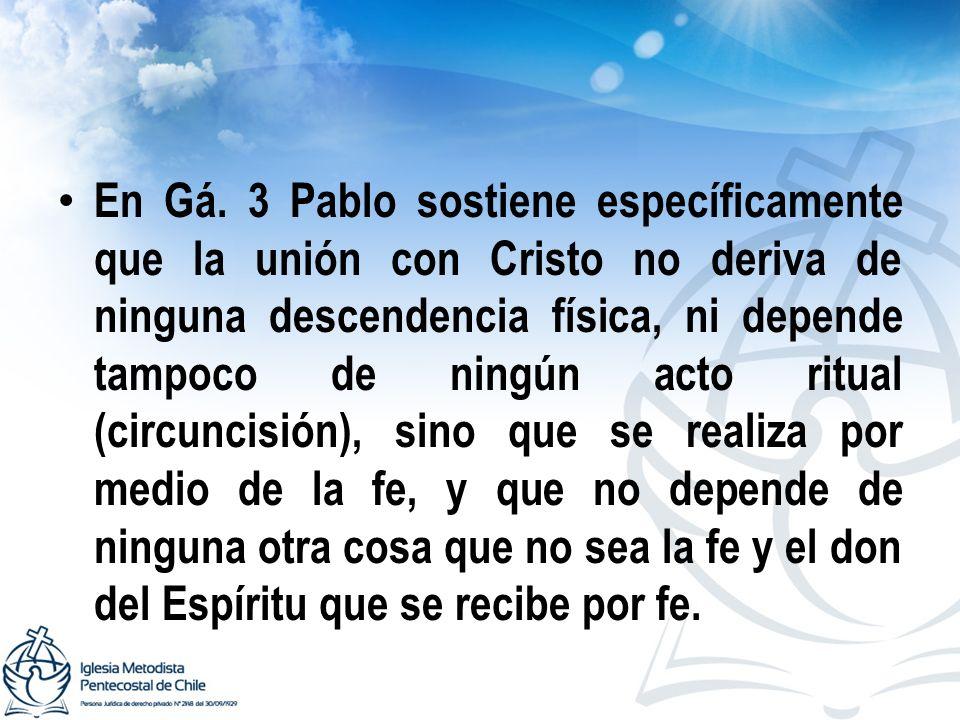 En Gá. 3 Pablo sostiene específicamente que la unión con Cristo no deriva de ninguna descendencia física, ni depende tampoco de ningún acto ritual (ci
