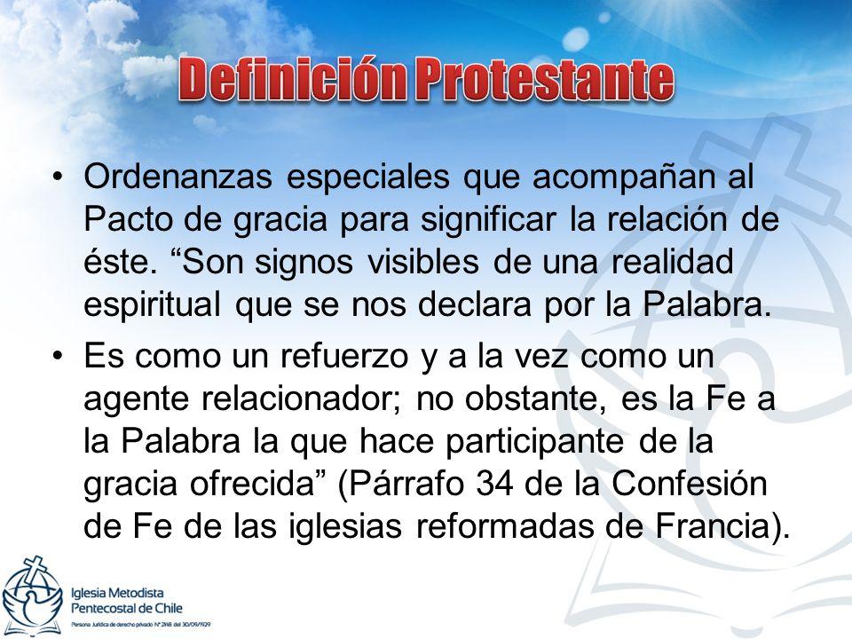 Ordenanzas especiales que acompañan al Pacto de gracia para significar la relación de éste. Son signos visibles de una realidad espiritual que se nos