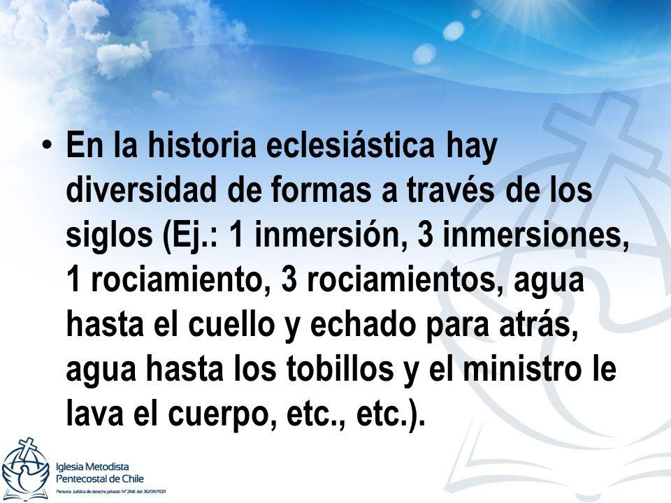 En la historia eclesiástica hay diversidad de formas a través de los siglos (Ej.: 1 inmersión, 3 inmersiones, 1 rociamiento, 3 rociamientos, agua hast