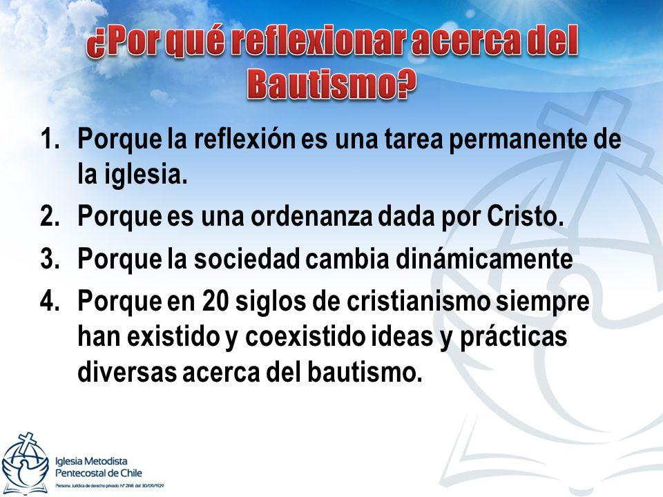 1.Porque la reflexión es una tarea permanente de la iglesia. 2.Porque es una ordenanza dada por Cristo. 3.Porque la sociedad cambia dinámicamente 4.Po