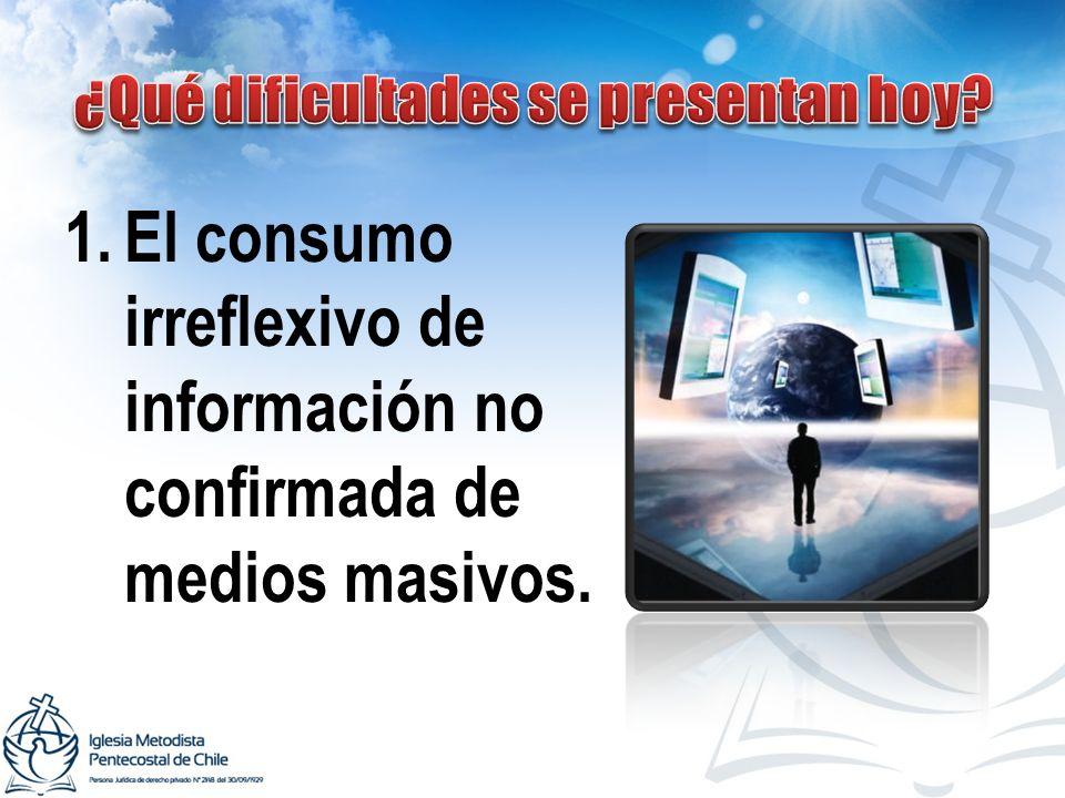 1.El consumo irreflexivo de información no confirmada de medios masivos.