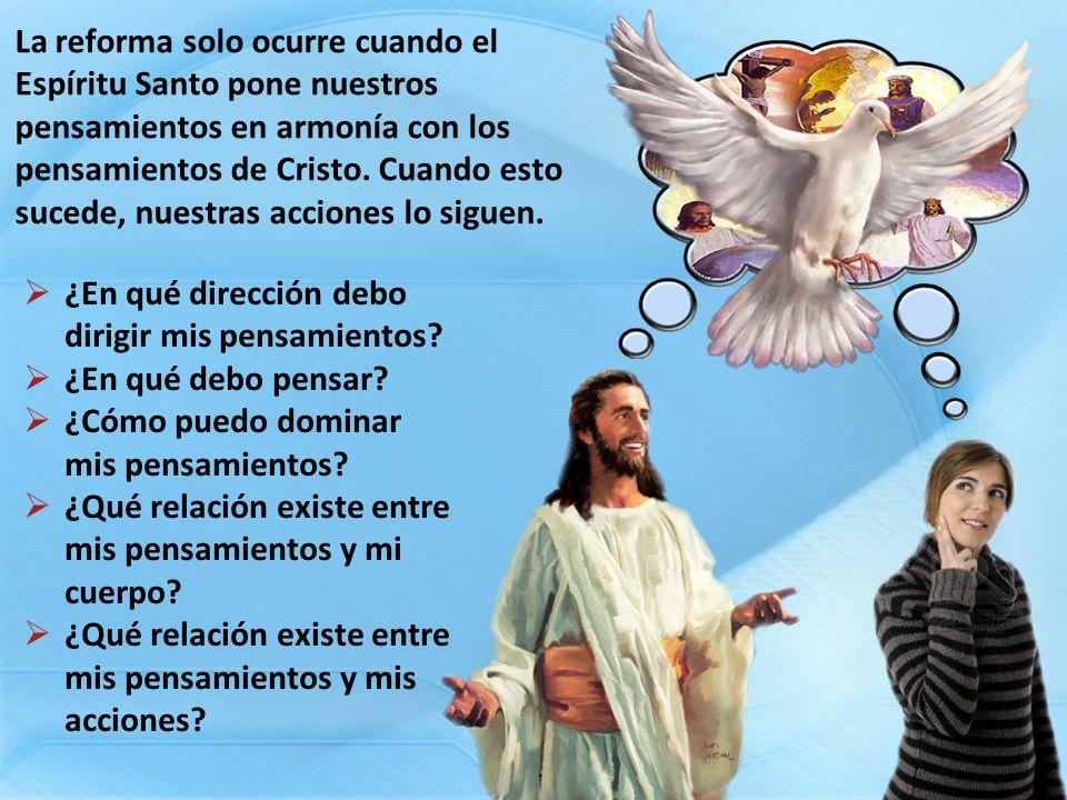 La reforma solo ocurre cuando el Espíritu Santo pone nuestros pensamientos en armonía con los pensamientos de Cristo. Cuando esto sucede, nuestras acc