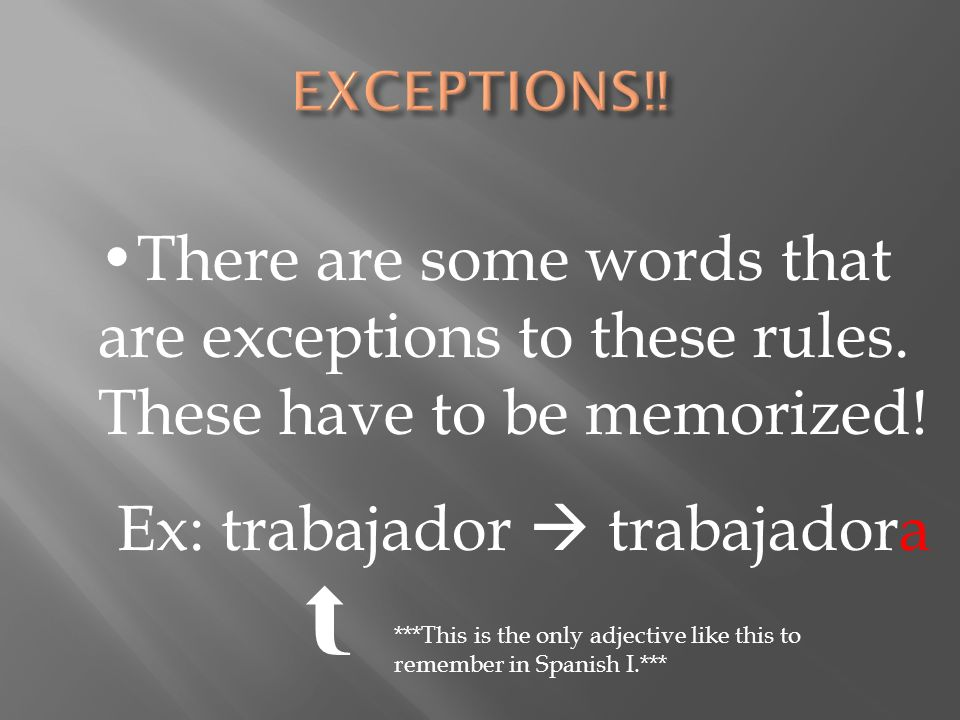 There are some words that are exceptions to these rules. These have to be memorized! Ex: trabajador trabajadora ***This is the only adjective like thi