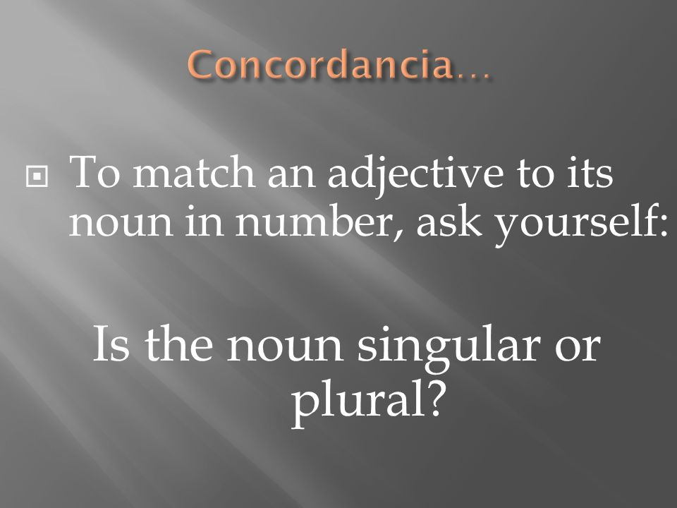 To match an adjective to its noun in number, ask yourself: Is the noun singular or plural?