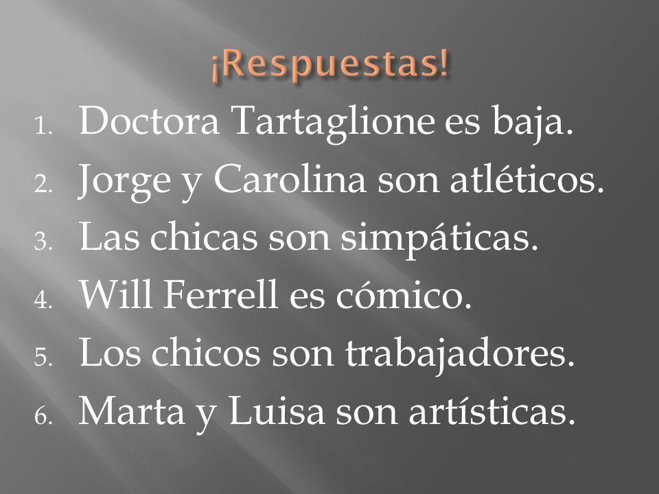 1. Doctora Tartaglione es baja. 2. Jorge y Carolina son atléticos. 3. Las chicas son simpáticas. 4. Will Ferrell es cómico. 5. Los chicos son trabajad