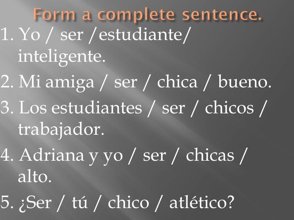 1. Yo / ser /estudiante/ inteligente. 2. Mi amiga / ser / chica / bueno. 3. Los estudiantes / ser / chicos / trabajador. 4. Adriana y yo / ser / chica