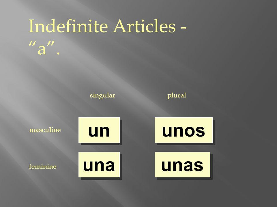 Indefinite Articles - a. singularplural masculine feminine un una unos unas
