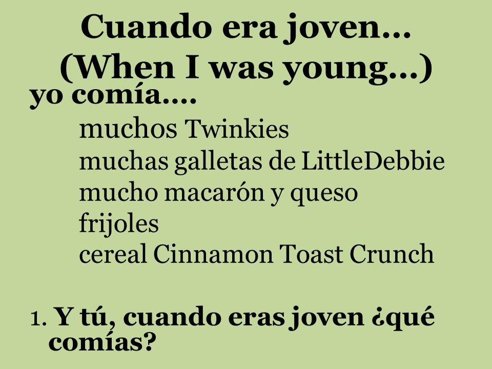 Cuando era joven… (When I was young…) yo comía…. muchos Twinkies muchas galletas de LittleDebbie mucho macarón y queso frijoles cereal Cinnamon Toast