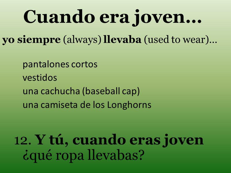yo siempre (always) llevaba (used to wear)… pantalones cortos vestidos una cachucha (baseball cap) una camiseta de los Longhorns 12. Y tú, cuando eras