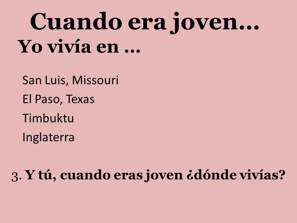 Yo vivía en … San Luis, Missouri El Paso, Texas Timbuktu Inglaterra 3. Y tú, cuando eras joven ¿dónde vivías? Cuando era joven…