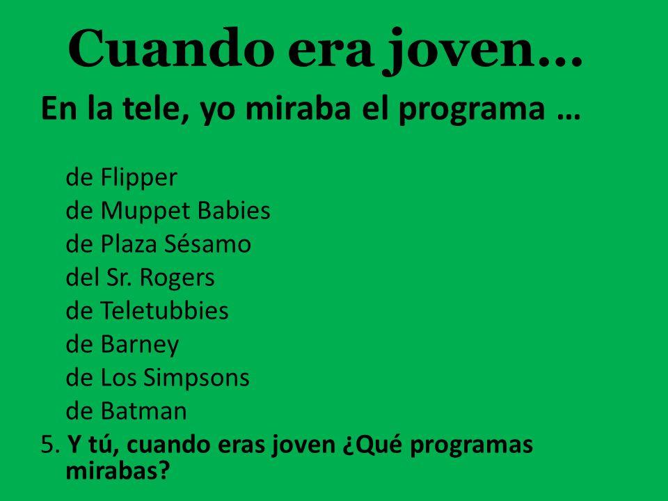 En la tele, yo miraba el programa … de Flipper de Muppet Babies de Plaza Sésamo del Sr. Rogers de Teletubbies de Barney de Los Simpsons de Batman 5. Y