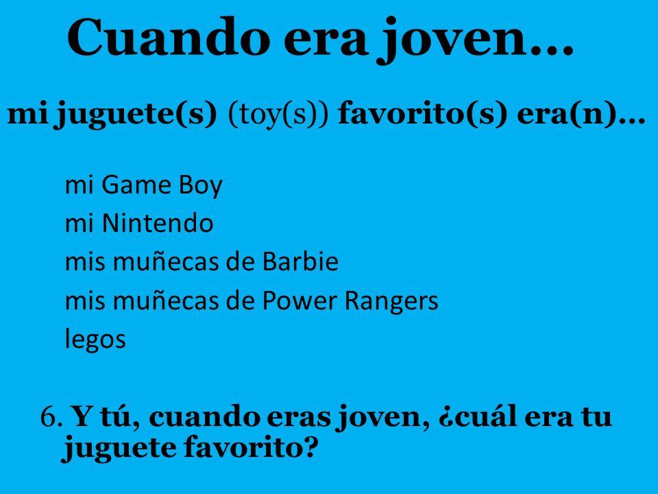 mi juguete(s) (toy(s)) favorito(s) era(n)… mi Game Boy mi Nintendo mis muñecas de Barbie mis muñecas de Power Rangers legos 6. Y tú, cuando eras joven