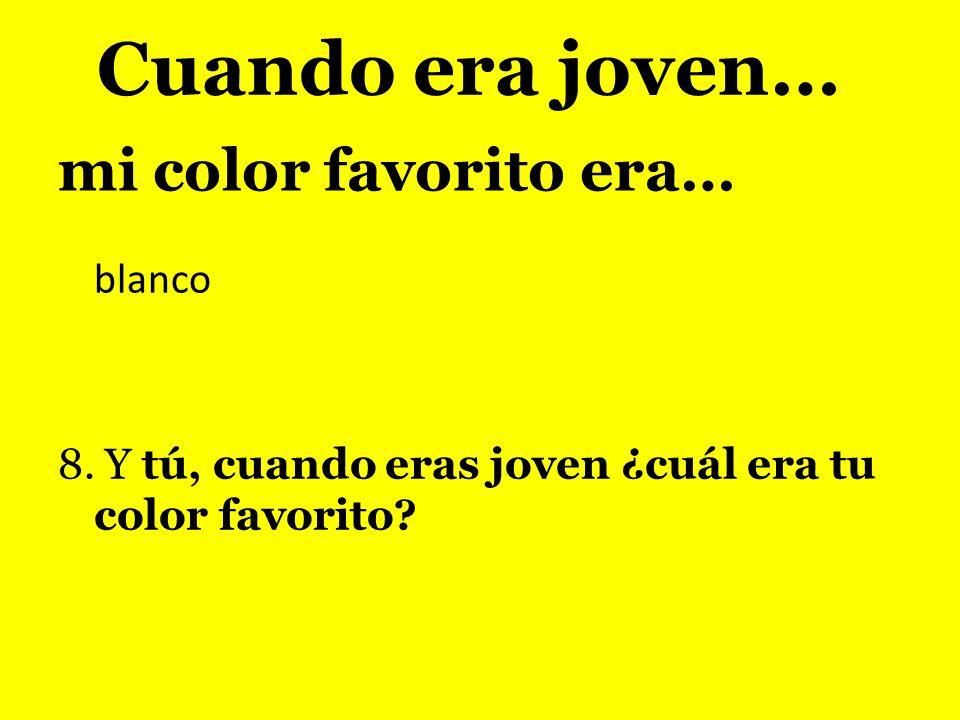 mi color favorito era… blanco 8. Y tú, cuando eras joven ¿cuál era tu color favorito? Cuando era joven…