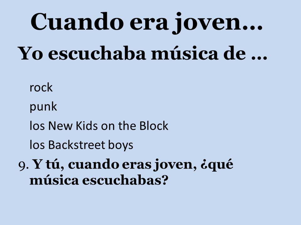 Yo escuchaba música de … rock punk los New Kids on the Block los Backstreet boys 9. Y tú, cuando eras joven, ¿qué música escuchabas? Cuando era joven…