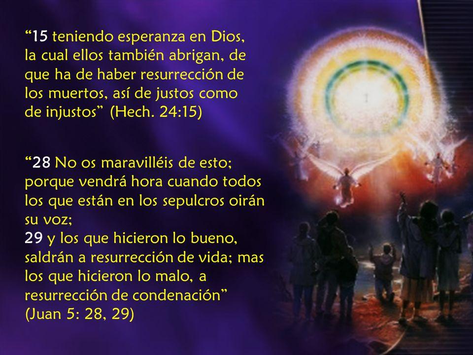 15 teniendo esperanza en Dios, la cual ellos también abrigan, de que ha de haber resurrección de los muertos, así de justos como de injustos (Hech. 24