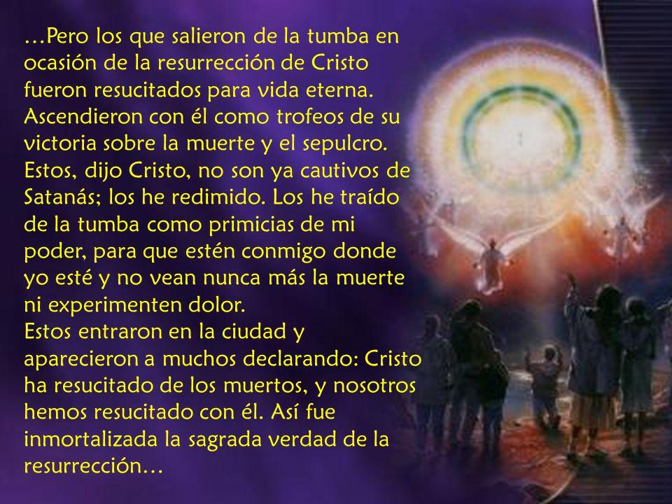 …Pero los que salieron de la tumba en ocasión de la resurrección de Cristo fueron resucitados para vida eterna. Ascendieron con él como trofeos de su