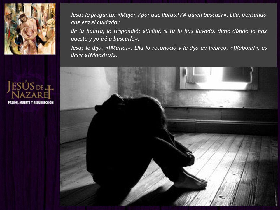 Jesús le preguntó: «Mujer, ¿por qué lloras? ¿A quién buscas?». Ella, pensando que era el cuidador de la huerta, le respondió: «Señor, si tú lo has lle