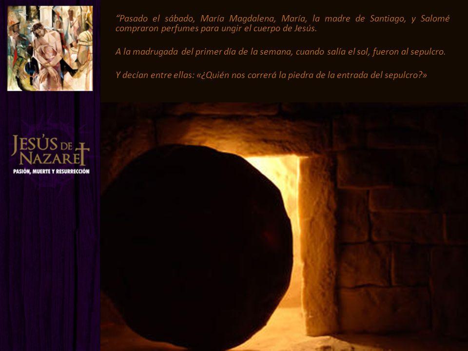 Pasado el sábado, María Magdalena, María, la madre de Santiago, y Salomé compraron perfumes para ungir el cuerpo de Jesús. A la madrugada del primer d