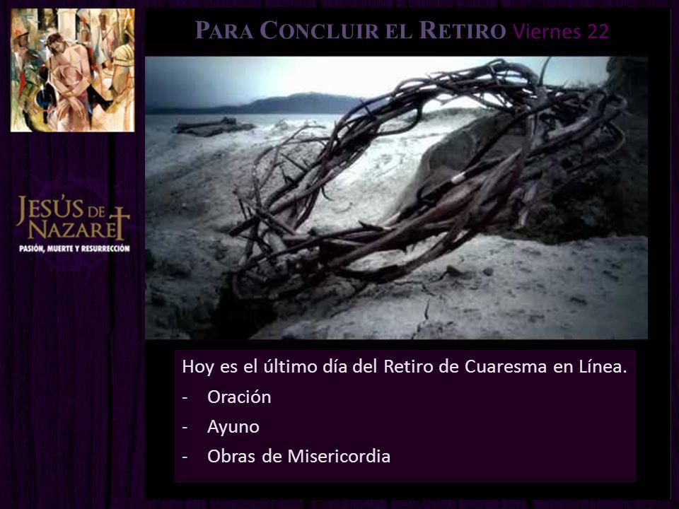 P ARA C ONCLUIR EL R ETIRO Viernes 22 Hoy es el último día del Retiro de Cuaresma en Línea. -Oración -Ayuno -Obras de Misericordia