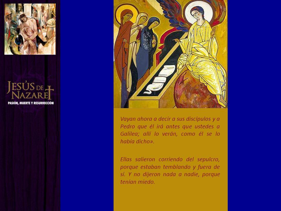 Vayan ahora a decir a sus discípulos y a Pedro que él irá antes que ustedes a Galilea; allí lo verán, como él se lo había dicho». Ellas salieron corri