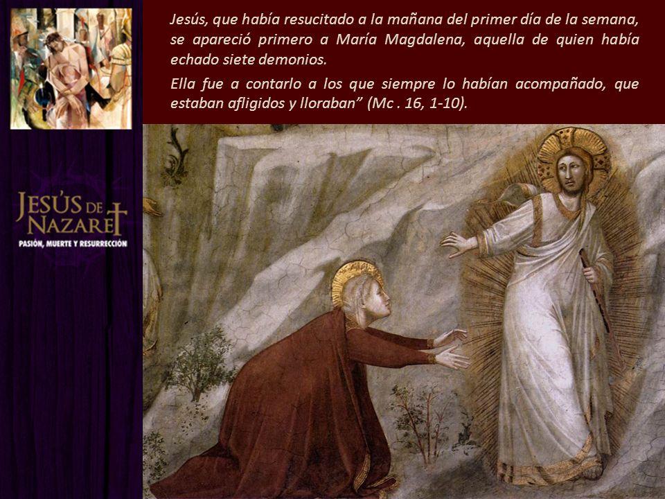 Jesús, que había resucitado a la mañana del primer día de la semana, se apareció primero a María Magdalena, aquella de quien había echado siete demoni