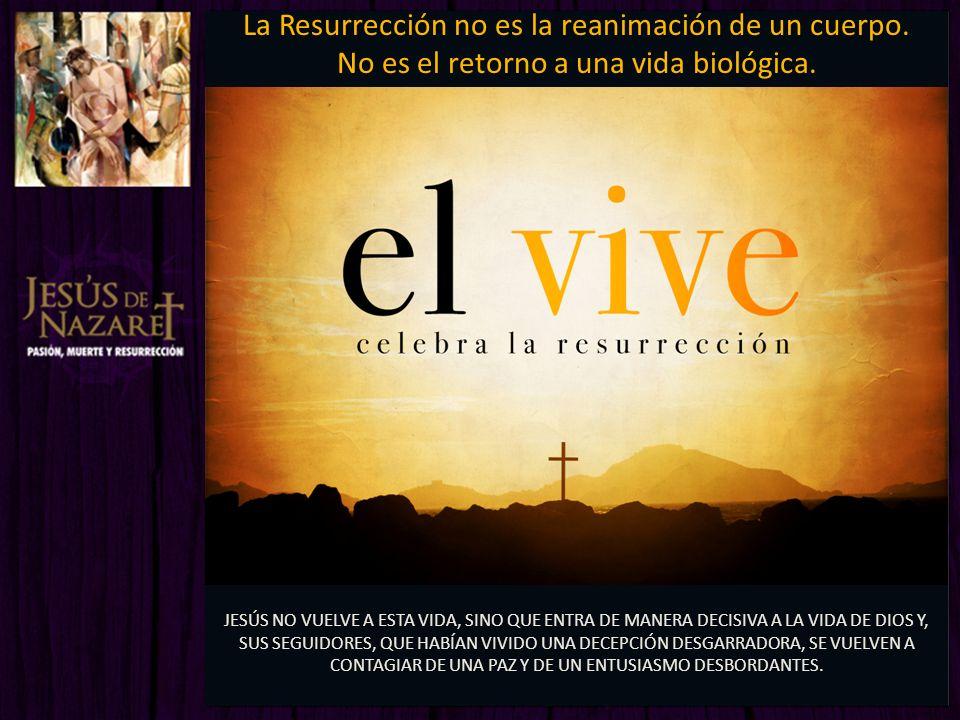 La Resurrección no es la reanimación de un cuerpo. No es el retorno a una vida biológica. JESÚS NO VUELVE A ESTA VIDA, SINO QUE ENTRA DE MANERA DECISI