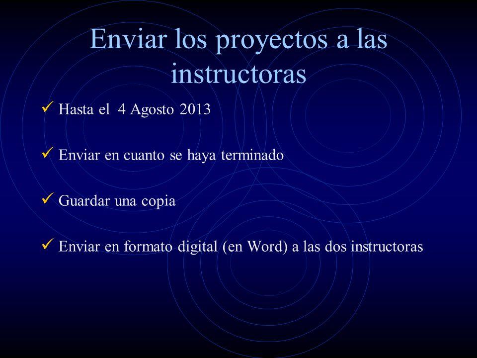 Enviar los proyectos a las instructoras Hasta el 4 Agosto 2013 Enviar en cuanto se haya terminado Guardar una copia Enviar en formato digital (en Word) a las dos instructoras