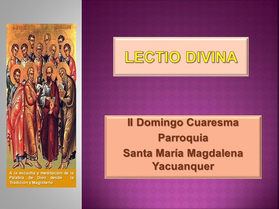 II Domingo Cuaresma Parroquia Santa María Magdalena Yacuanquer A la escucha y meditación de la Palabra de Dios desde la Tradición y Magisterio