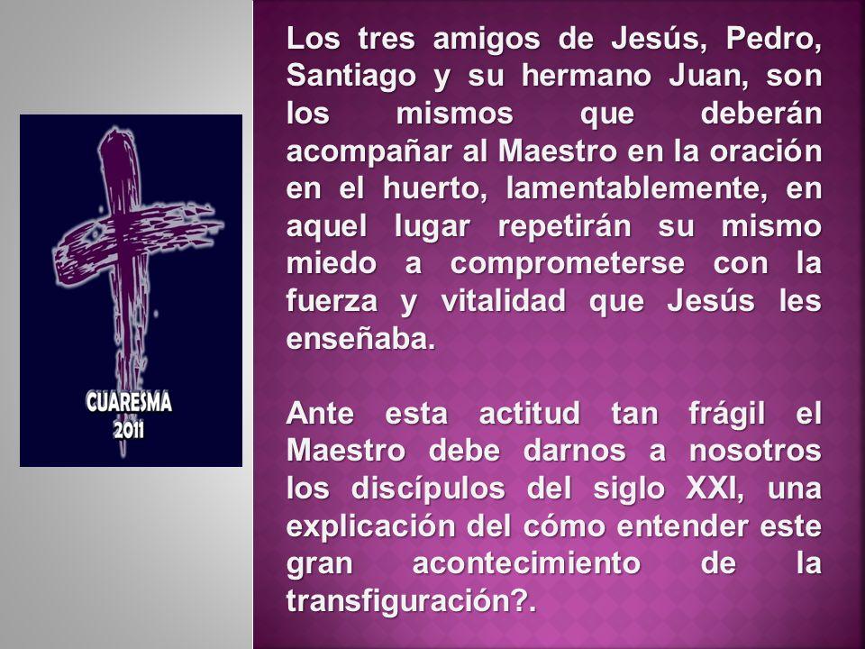 Los tres amigos de Jesús, Pedro, Santiago y su hermano Juan, son los mismos que deberán acompañar al Maestro en la oración en el huerto, lamentablemen