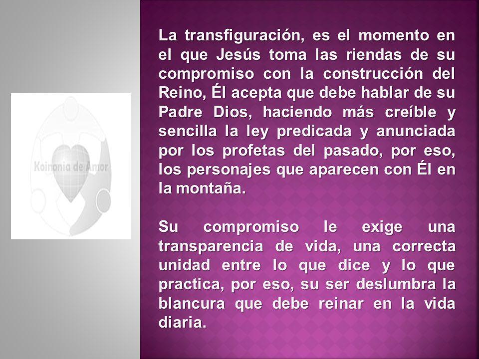 La transfiguración, es el momento en el que Jesús toma las riendas de su compromiso con la construcción del Reino, Él acepta que debe hablar de su Pad