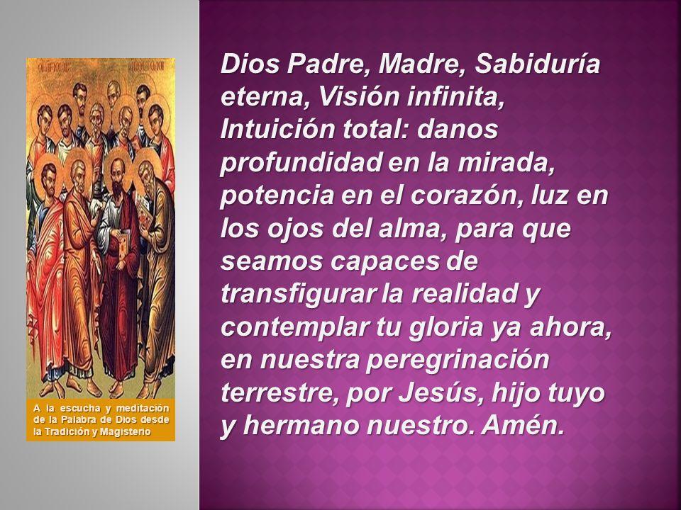 Dios Padre, Madre, Sabiduría eterna, Visión infinita, Intuición total: danos profundidad en la mirada, potencia en el corazón, luz en los ojos del alm
