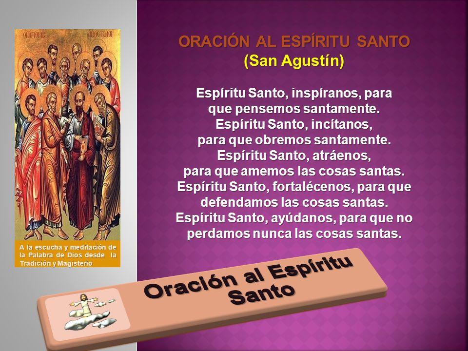 ORACIÓN AL ESPÍRITU SANTO (San Agustín) Espíritu Santo, inspíranos, para que pensemos santamente. Espíritu Santo, incítanos, para que obremos santamen