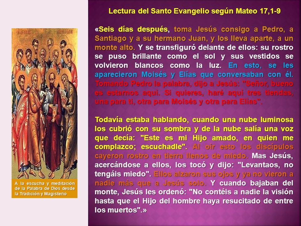 Lectura del Santo Evangelio según Mateo 17,1-9 «Seis días después, toma Jesús consigo a Pedro, a Santiago y a su hermano Juan, y los lleva aparte, a u