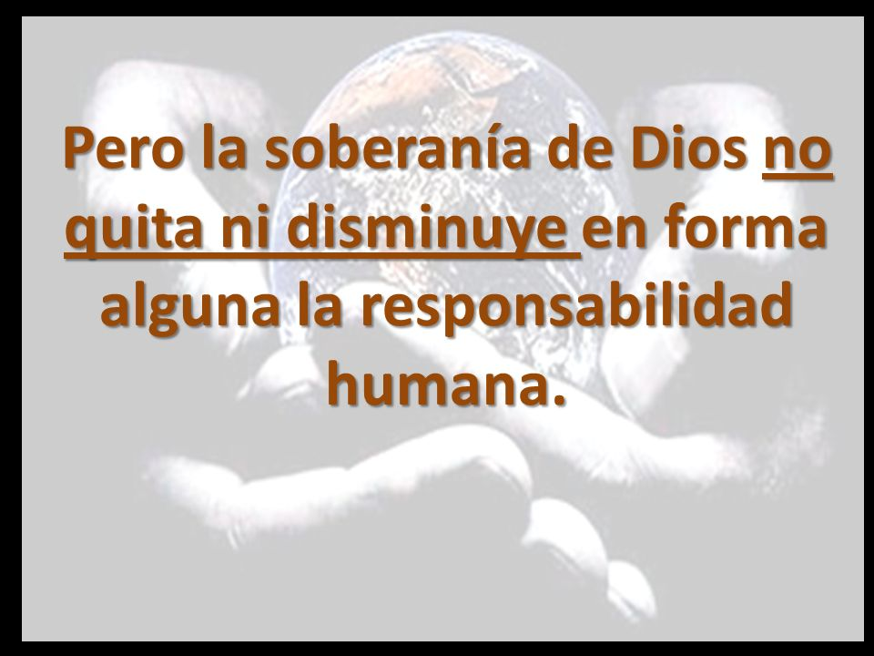 Pero la soberanía de Dios no quita ni disminuye en forma alguna la responsabilidad humana.