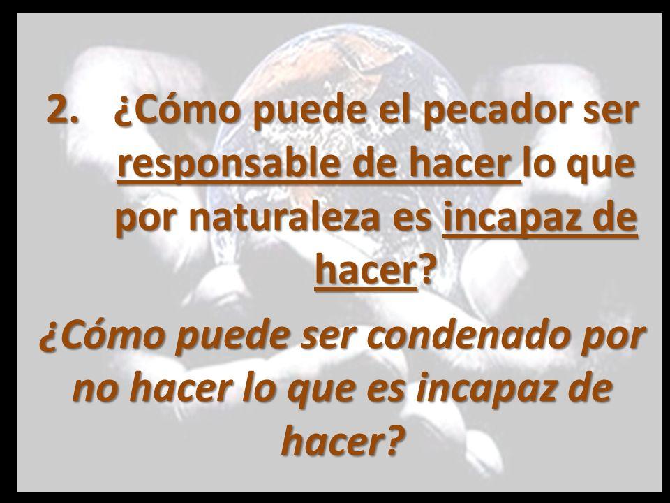 2.¿Cómo puede el pecador ser responsable de hacer lo que por naturaleza es incapaz de hacer? ¿Cómo puede ser condenado por no hacer lo que es incapaz