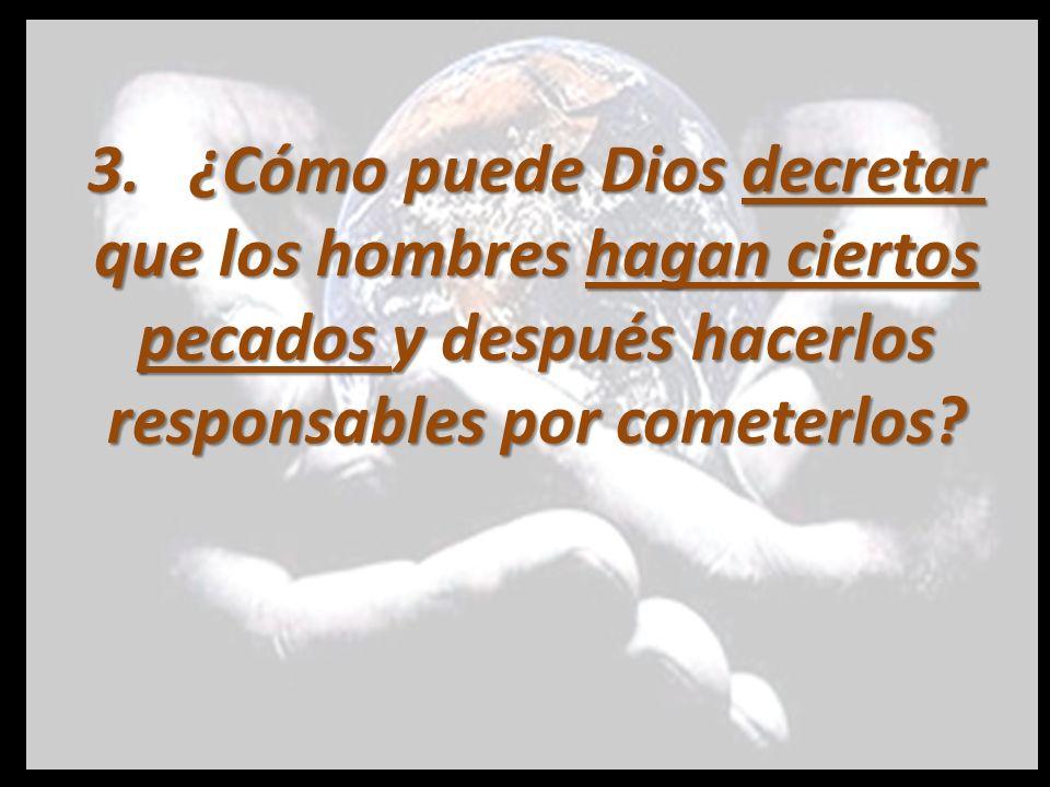 3. ¿Cómo puede Dios decretar que los hombres hagan ciertos pecados y después hacerlos responsables por cometerlos?