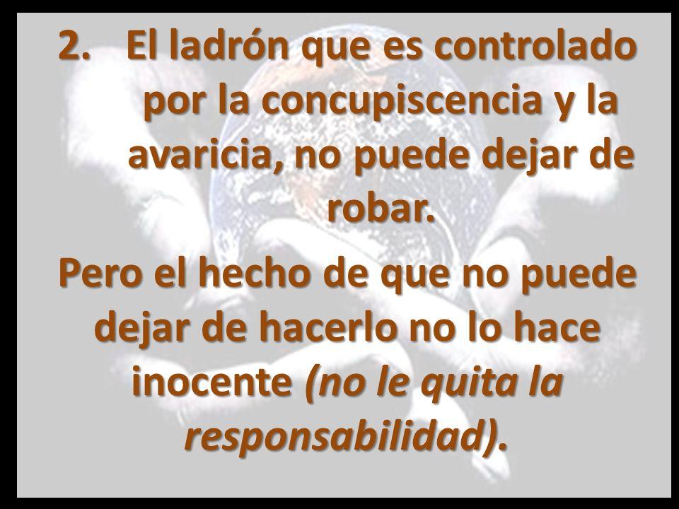 2.El ladrón que es controlado por la concupiscencia y la avaricia, no puede dejar de robar. Pero el hecho de que no puede dejar de hacerlo no lo hace