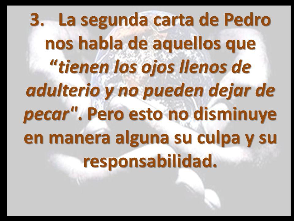 3. La segunda carta de Pedro nos habla de aquellos quetienen los ojos llenos de adulterio y no pueden dejar de pecar