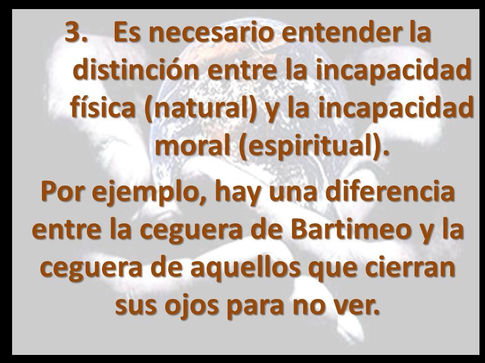 3.Es necesario entender la distinción entre la incapacidad física (natural) y la incapacidad moral (espiritual). Por ejemplo, hay una diferencia entre